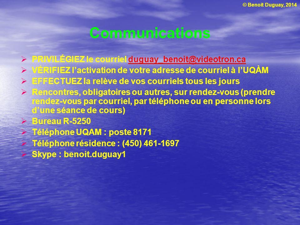 © Benoit Duguay, 2014 Communications  PRIVILÉGIEZ le courriel duguay_benoit@videotron.caduguay_benoit@videotron.ca  VÉRIFIEZ l'activation de votre adresse de courriel à l'UQÀM  EFFECTUEZ la relève de vos courriels tous les jours  Rencontres, obligatoires ou autres, sur rendez-vous (prendre rendez-vous par courriel, par téléphone ou en personne lors d'une séance de cours)  Bureau R-5250  Téléphone UQAM : poste 8171  Téléphone résidence : (450) 461-1697  Skype : benoit.duguay1