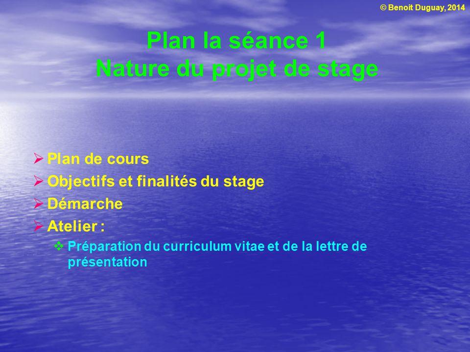 © Benoit Duguay, 2014 Plan la séance 1 Nature du projet de stage  Plan de cours  Objectifs et finalités du stage  Démarche  Atelier :  Préparation du curriculum vitae et de la lettre de présentation