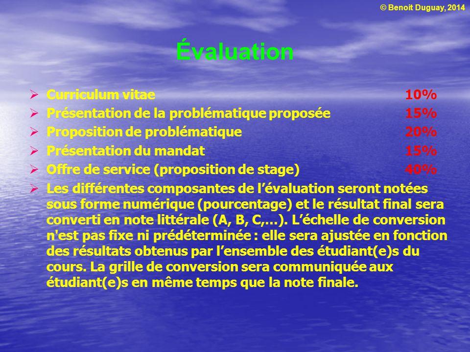 © Benoit Duguay, 2014 Évaluation  Curriculum vitae10%  Présentation de la problématique proposée15%  Proposition de problématique20%  Présentation du mandat15%  Offre de service (proposition de stage)40%  Les différentes composantes de l'évaluation seront notées sous forme numérique (pourcentage) et le résultat final sera converti en note littérale (A, B, C,…).