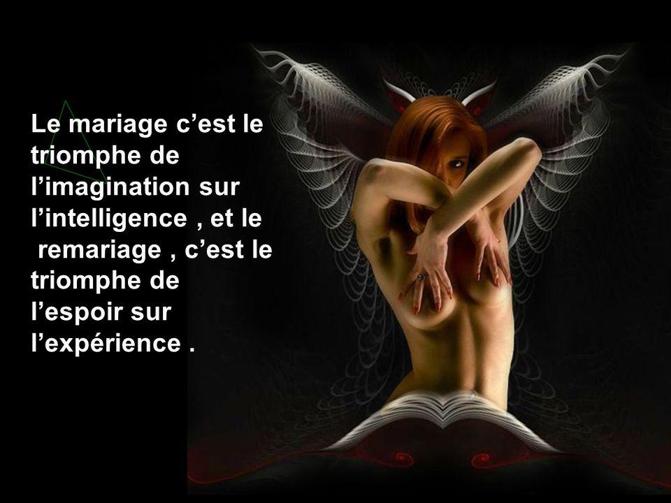 Le mariage c'est le triomphe de l'imagination sur l'intelligence, et le remariage, c'est le triomphe de l'espoir sur l'expérience.