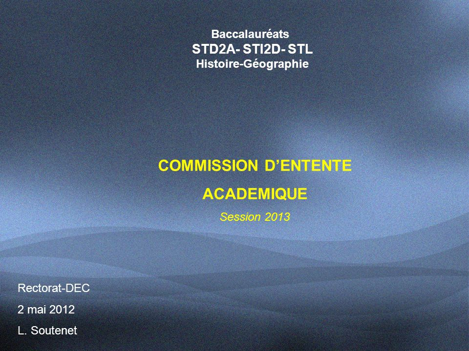 Baccalauréats STD2A- STI2D- STL Histoire-Géographie COMMISSION D'ENTENTE ACADEMIQUE Session 2013 Rectorat-DEC 2 mai 2012 L.