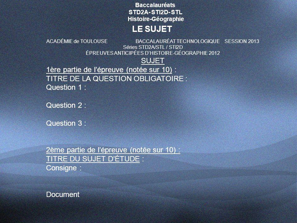 Baccalauréats STD2A- STI2D- STL Histoire-Géographie LE SUJET ACADÉMIE de TOULOUSEBACCALAURÉAT TECHNOLOGIQUESESSION 2013 Séries STD2A/STL / STI2D ÉPREUVES ANTICIPÉES D'HISTOIRE-GÉOGRAPHIE 2012 SUJET 1ère partie de l'épreuve (notée sur 10) : TITRE DE LA QUESTION OBLIGATOIRE : Question 1 : Question 2 : Question 3 : 2ème partie de l'épreuve (notée sur 10) : TITRE DU SUJET D'ÉTUDE : Consigne : Document