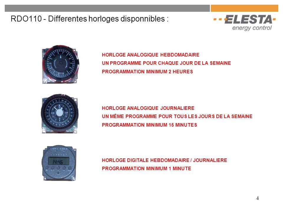 4 RDO110 - Differentes horloges disponnibles : HORLOGE ANALOGIQUE HEBDOMADAIRE UN PROGRAMME POUR CHAQUE JOUR DE LA SEMAINE PROGRAMMATION MINIMUM 2 HEURES HORLOGE ANALOGIQUE JOURNALIERE UN MÊME PROGRAMME POUR TOUS LES JOURS DE LA SEMAINE PROGRAMMATION MINIMUM 15 MINUTES HORLOGE DIGITALE HEBDOMADAIRE / JOURNALIERE PROGRAMMATION MINIMUM 1 MINUTE