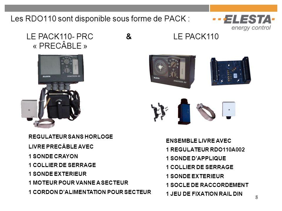 8 Les RDO110 sont disponible sous forme de PACK : LE PACK110- PRC « PRECÂBLE » LE PACK110 1 MOTEUR POUR VANNE A SECTEUR REGULATEUR SANS HORLOGE LIVRE PRECÂBLE AVEC 1 SONDE CRAYON 1 COLLIER DE SERRAGE 1 SONDE EXTERIEUR ENSEMBLE LIVRE AVEC 1 SONDE D'APPLIQUE 1 COLLIER DE SERRAGE 1 SONDE EXTERIEUR 1 SOCLE DE RACCORDEMENT 1 JEU DE FIXATION RAIL DIN 1 CORDON D'ALIMENTATION POUR SECTEUR 1 REGULATEUR RDO110A002 &