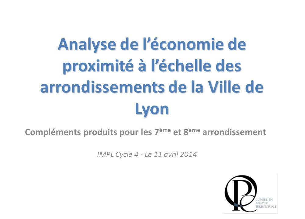 Analyse de l'économie de proximité à l'échelle des arrondissements de la Ville de Lyon Compléments produits pour les 7 ème et 8 ème arrondissement IMPL Cycle 4 - Le 11 avril 2014
