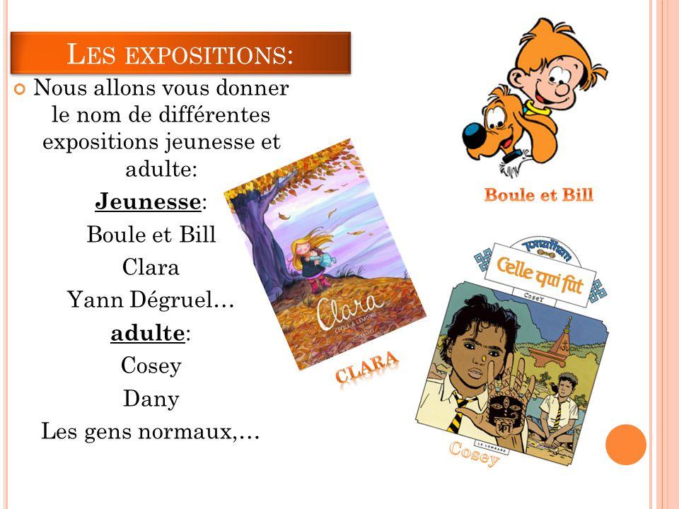 L ES EXPOSITIONS : Nous allons vous donner le nom de différentes expositions jeunesse et adulte: Jeunesse : Boule et Bill Clara Yann Dégruel… adulte : Cosey Dany Les gens normaux,…