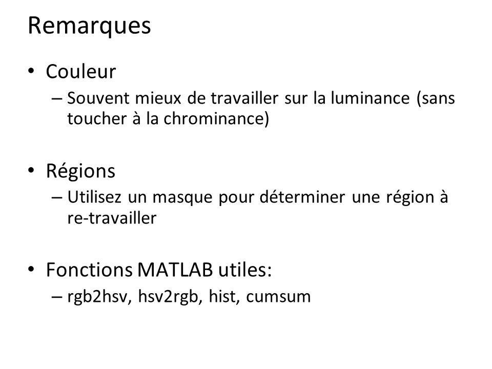 Remarques Couleur – Souvent mieux de travailler sur la luminance (sans toucher à la chrominance) Régions – Utilisez un masque pour déterminer une région à re-travailler Fonctions MATLAB utiles: – rgb2hsv, hsv2rgb, hist, cumsum