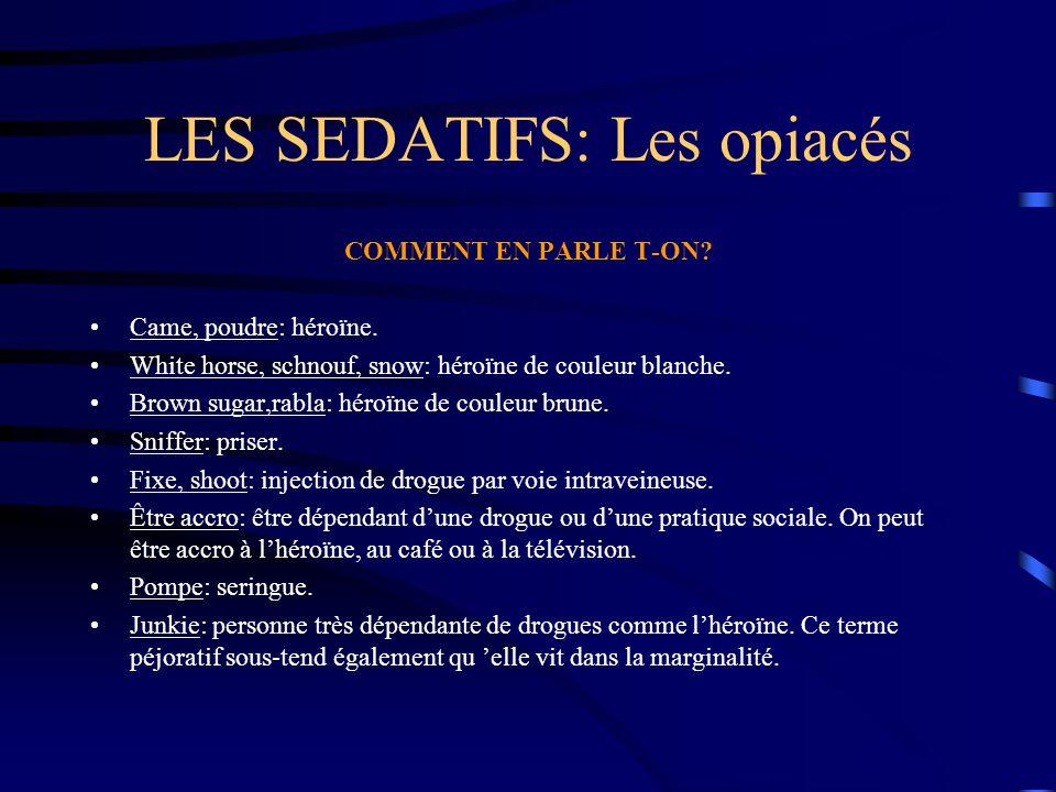 LES SEDATIFS: Les opiacés COMMENT EN PARLE T-ON? Came, poudre: héroïne. White horse, schnouf, snow: héroïne de couleur blanche. Brown sugar,rabla: hér
