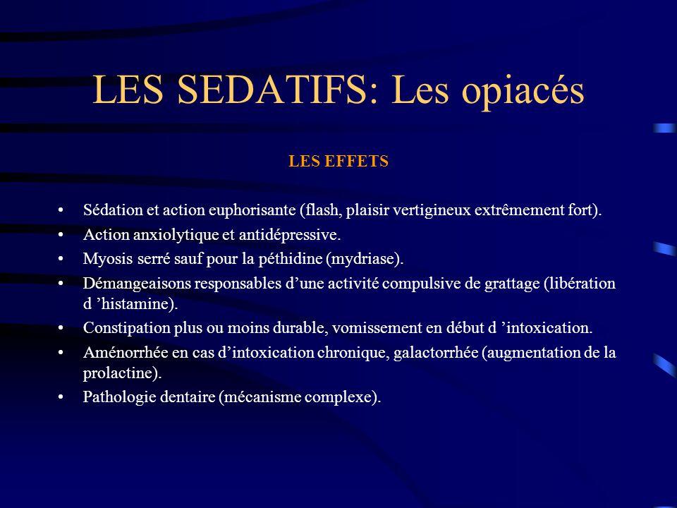LES SEDATIFS: Les opiacés LES EFFETS Sédation et action euphorisante (flash, plaisir vertigineux extrêmement fort). Action anxiolytique et antidépress