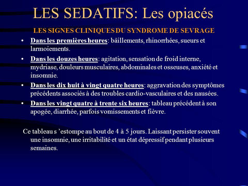 LES SEDATIFS: Les opiacés LES SIGNES CLINIQUES DU SYNDROME DE SEVRAGE Dans les premières heures: bâillements, rhinorrhées, sueurs et larmoiements. Dan