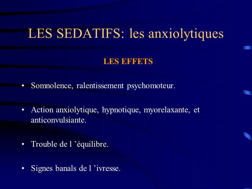 LES SEDATIFS: les anxiolytiques LES EFFETS Somnolence, ralentissement psychomoteur. Action anxiolytique, hypnotique, myorelaxante, et anticonvulsiante