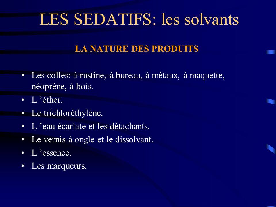 LES SEDATIFS: les solvants LA NATURE DES PRODUITS Les colles: à rustine, à bureau, à métaux, à maquette, néoprène, à bois. L 'éther. Le trichloréthylè