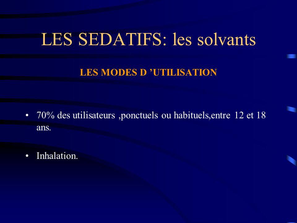 LES SEDATIFS: les solvants LES MODES D 'UTILISATION 70% des utilisateurs,ponctuels ou habituels,entre 12 et 18 ans. Inhalation.