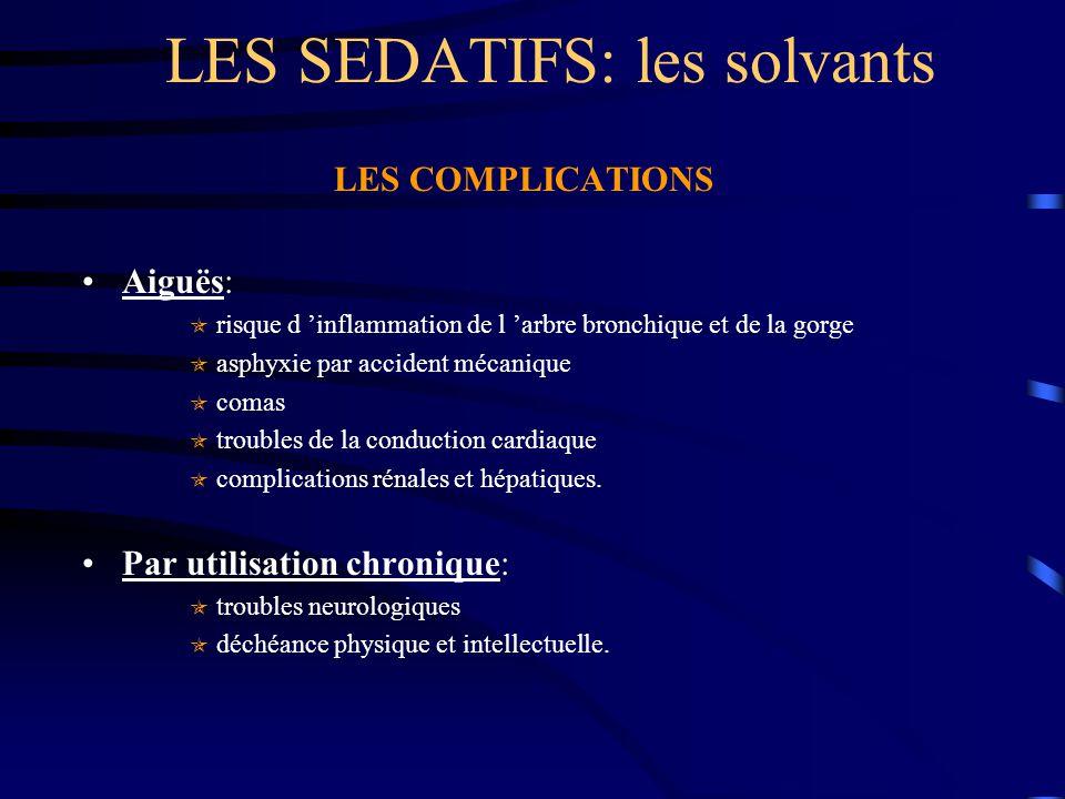 LES SEDATIFS: les solvants LES COMPLICATIONS Aiguës:  risque d 'inflammation de l 'arbre bronchique et de la gorge  asphyxie par accident mécanique