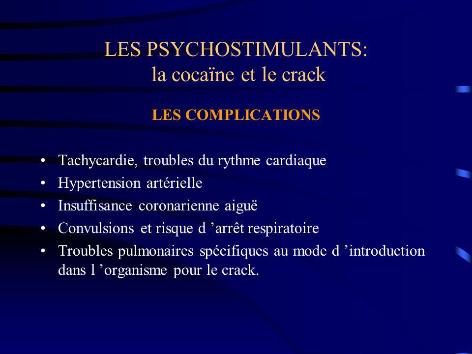 LES PSYCHOSTIMULANTS: la cocaïne et le crack LES COMPLICATIONS Tachycardie, troubles du rythme cardiaque Hypertension artérielle Insuffisance coronari