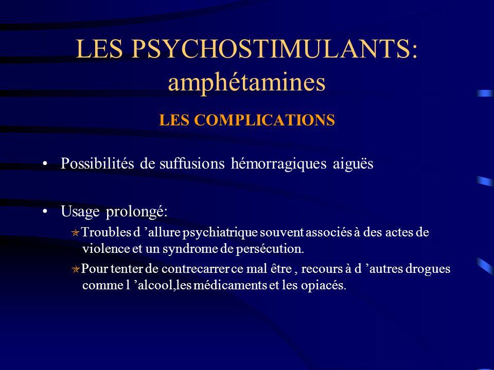 LES PSYCHOSTIMULANTS: amphétamines LES COMPLICATIONS Possibilités de suffusions hémorragiques aiguës Usage prolongé:  Troubles d 'allure psychiatriqu