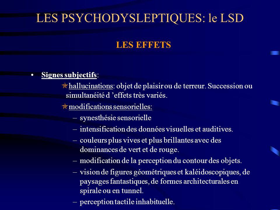 LES PSYCHODYSLEPTIQUES: le LSD LES EFFETS Signes subjectifs:  hallucinations: objet de plaisir ou de terreur. Succession ou simultanéité d 'effets tr