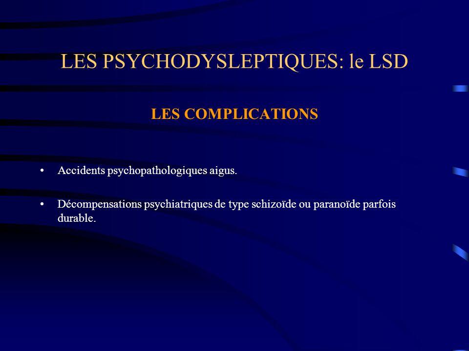 LES PSYCHODYSLEPTIQUES: le LSD LES COMPLICATIONS Accidents psychopathologiques aigus. Décompensations psychiatriques de type schizoïde ou paranoïde pa