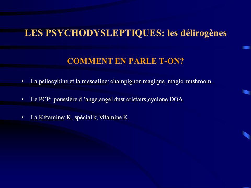 LES PSYCHODYSLEPTIQUES: les délirogènes COMMENT EN PARLE T-ON? La psilocybine et la mescaline: champignon magique, magic mushroom.. Le PCP: poussière
