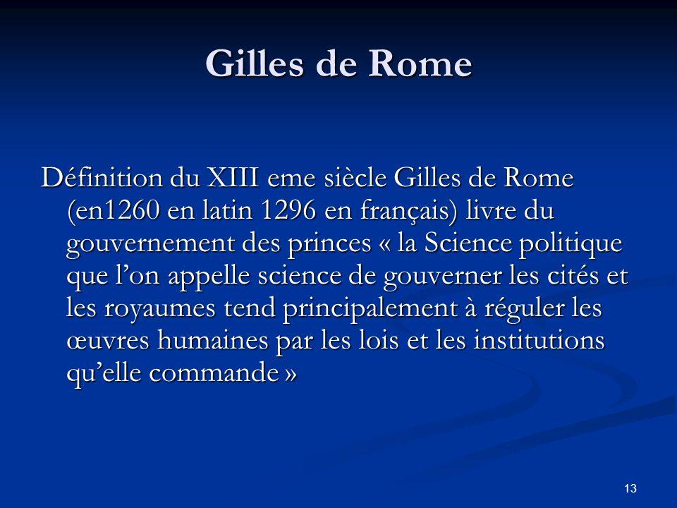 13 Gilles de Rome Définition du XIII eme siècle Gilles de Rome (en1260 en latin 1296 en français) livre du gouvernement des princes « la Science polit