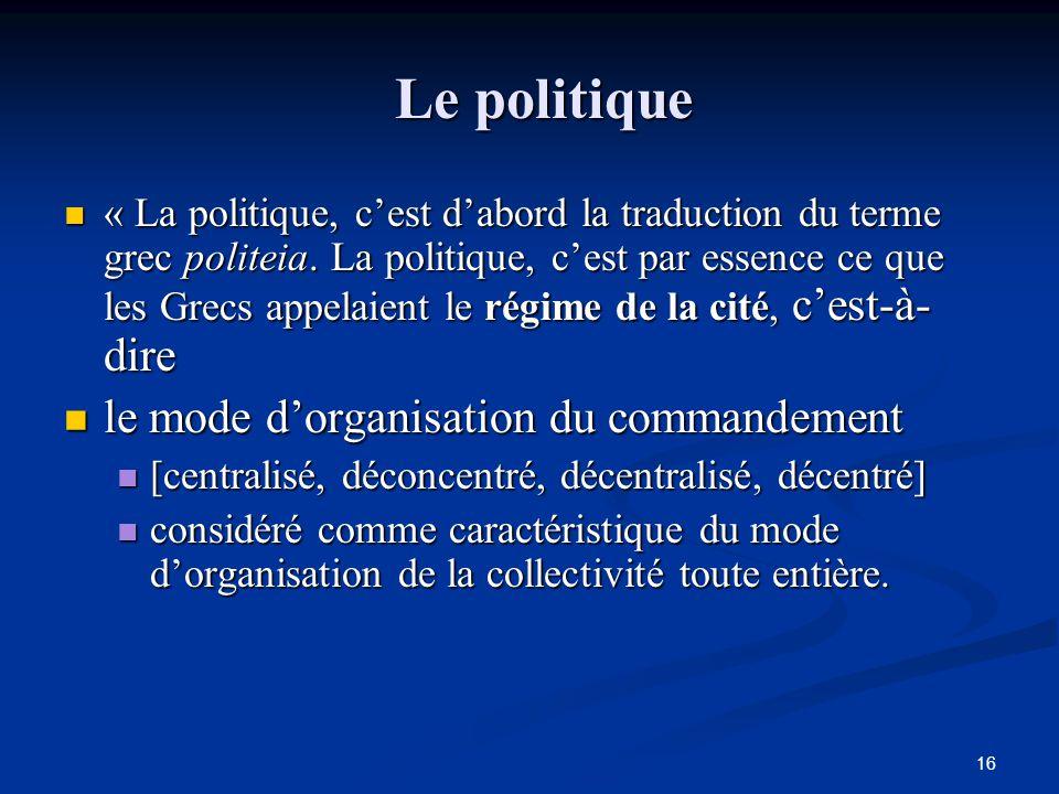 16 Le politique Le politique « La politique, c'est d'abord la traduction du terme grec politeia. La politique, c'est par essence ce que les Grecs appe