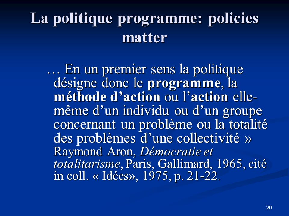 20 La politique programme: policies matter … En un premier sens la politique désigne donc le programme, la méthode d'action ou l'action elle- même d'u