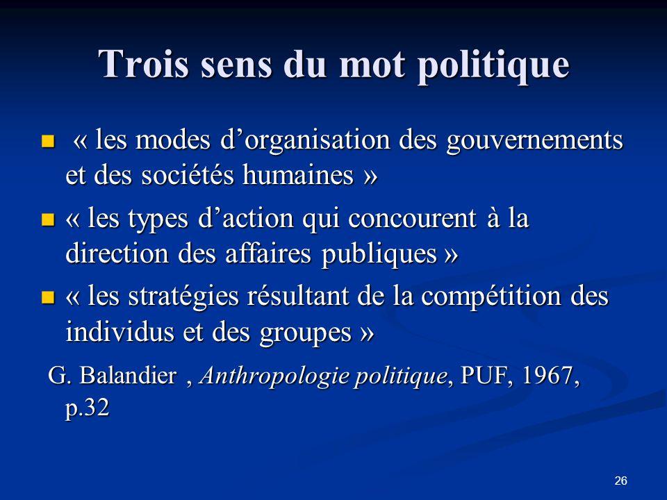 26 Trois sens du mot politique « les modes d'organisation des gouvernements et des sociétés humaines » « les modes d'organisation des gouvernements et