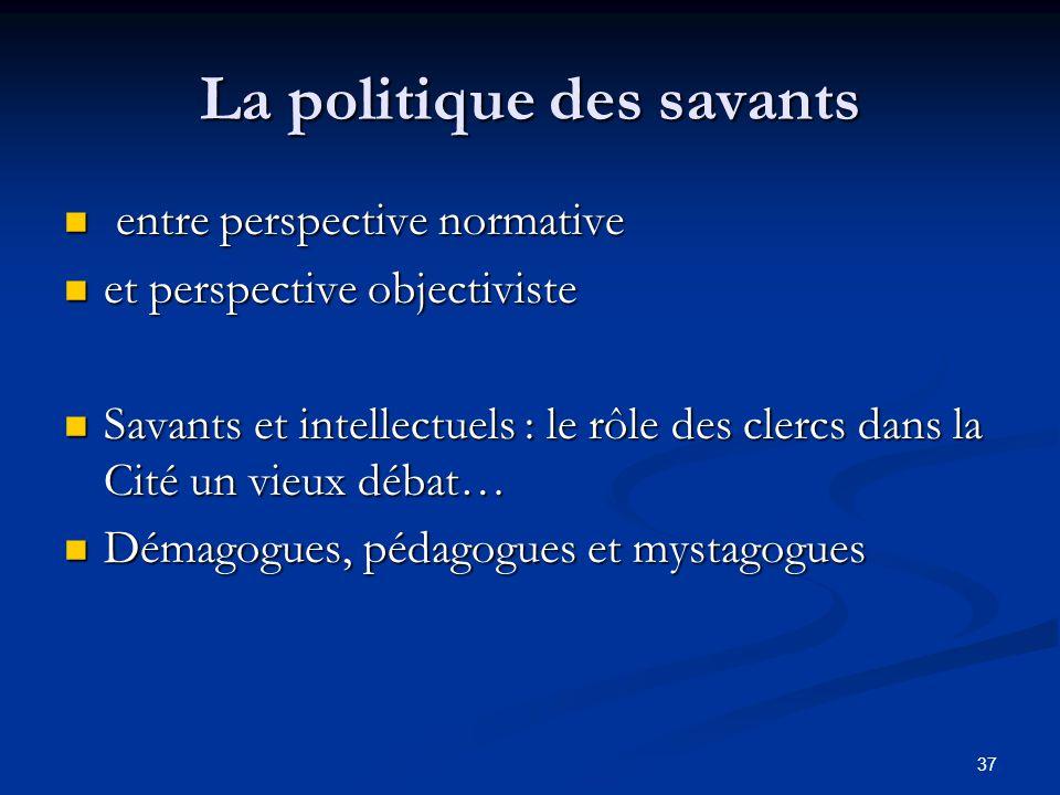 37 La politique des savants entre perspective normative entre perspective normative et perspective objectiviste et perspective objectiviste Savants et