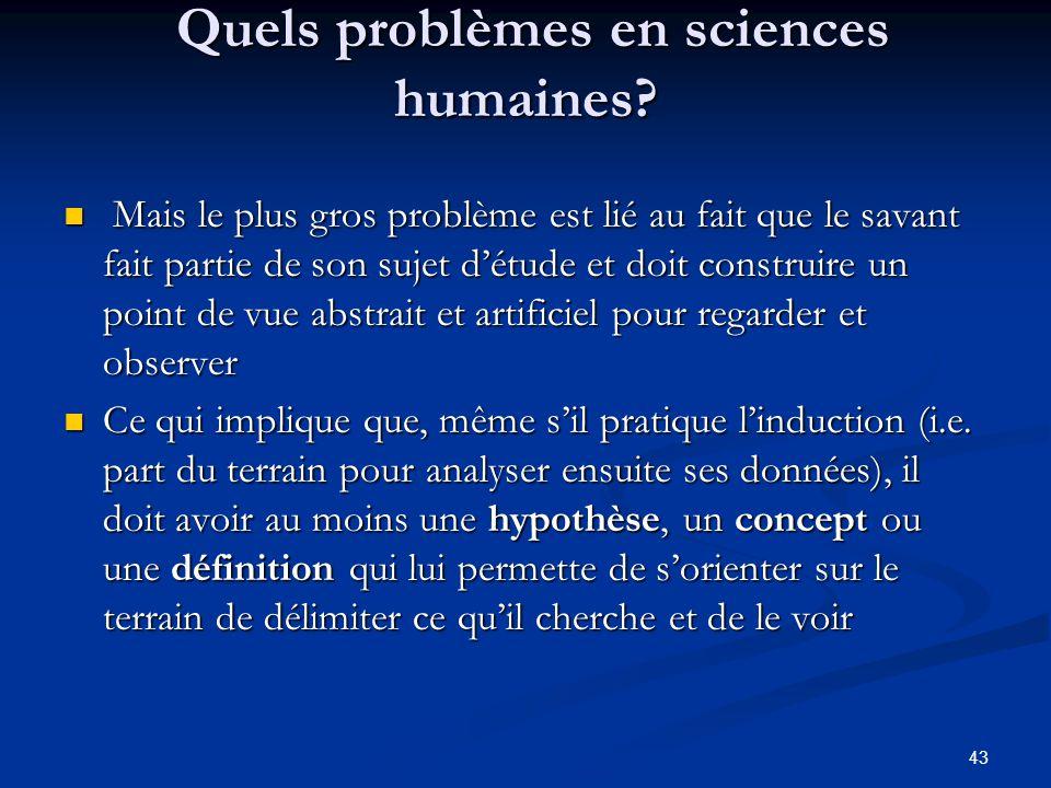 43 Quels problèmes en sciences humaines? Quels problèmes en sciences humaines? Mais le plus gros problème est lié au fait que le savant fait partie de