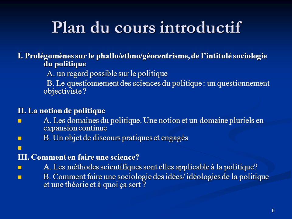 6 Plan du cours introductif I. Prolégomènes sur le phallo/ethno/géocentrisme, de l'intitulé sociologie du politique A. un regard possible sur le polit