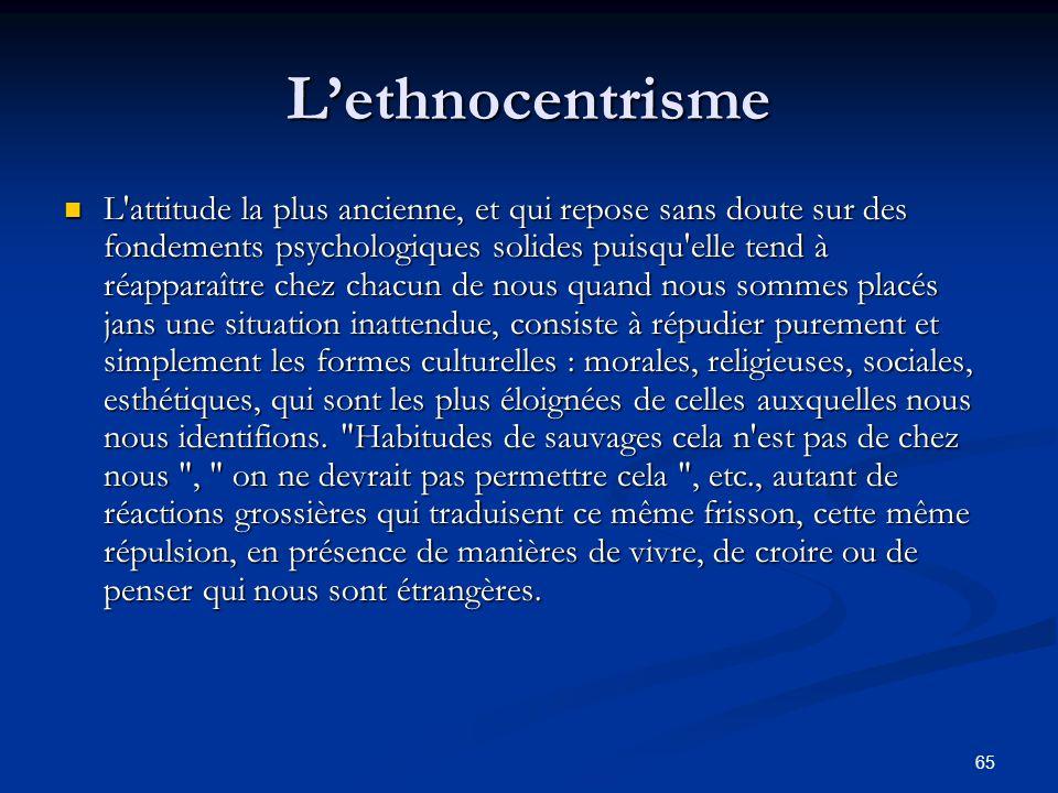 65 L'ethnocentrisme L'attitude la plus ancienne, et qui repose sans doute sur des fondements psychologiques solides puisqu'elle tend à réapparaître ch