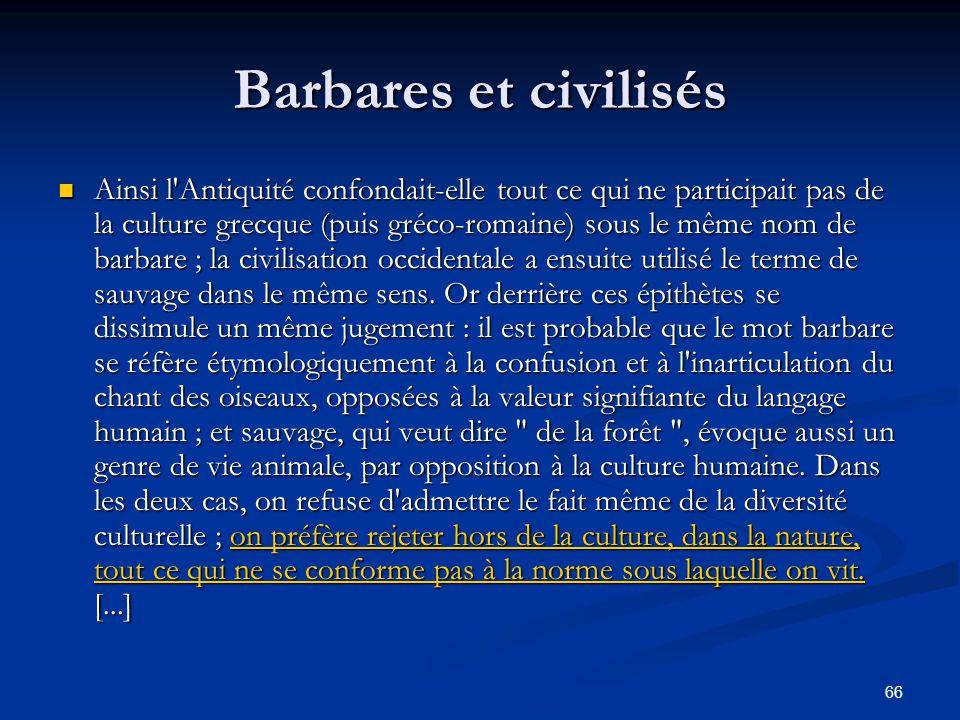 66 Barbares et civilisés Ainsi l'Antiquité confondait-elle tout ce qui ne participait pas de la culture grecque (puis gréco-romaine) sous le même nom