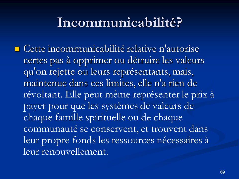 69 Incommunicabilité? Cette incommunicabilité relative n'autorise certes pas à opprimer ou détruire les valeurs qu'on rejette ou leurs représentants,