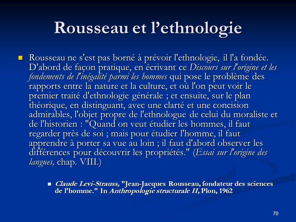 70 Rousseau et l'ethnologie Rousseau ne s'est pas borné à prévoir l'ethnologie, il l'a fondée. D'abord de façon pratique, en écrivant ce Discours sur