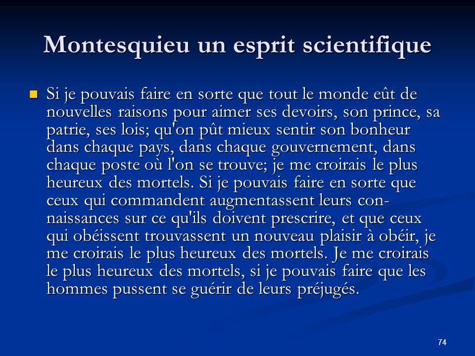 74 Montesquieu un esprit scientifique Si je pouvais faire en sorte que tout le monde eût de nouvelles raisons pour aimer ses devoirs, son prince, sa p