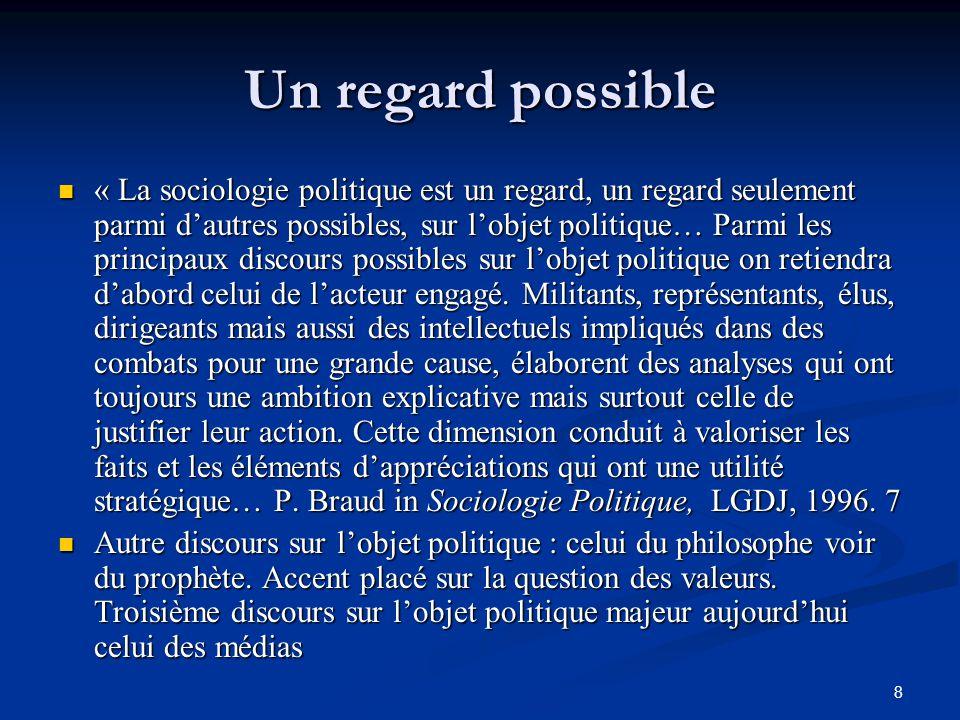 8 Un regard possible « La sociologie politique est un regard, un regard seulement parmi d'autres possibles, sur l'objet politique… Parmi les principau