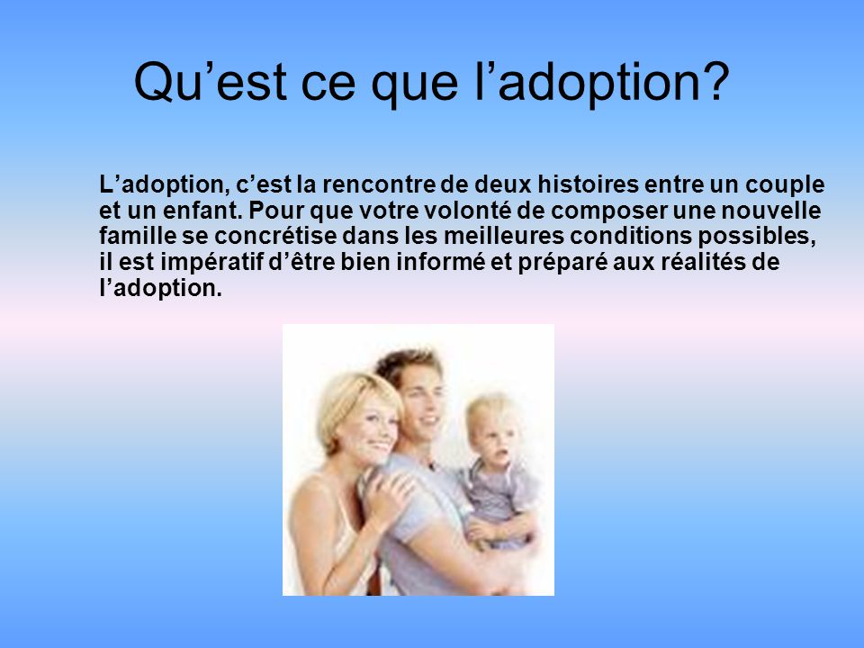 Qu'est ce que l'adoption? L'adoption, c'est la rencontre de deux histoires entre un couple et un enfant. Pour que votre volonté de composer une nouvel