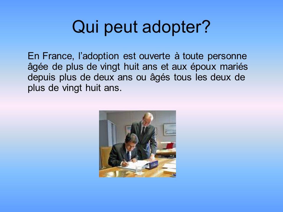 Qui peut adopter? En France, l'adoption est ouverte à toute personne âgée de plus de vingt huit ans et aux époux mariés depuis plus de deux ans ou âgé
