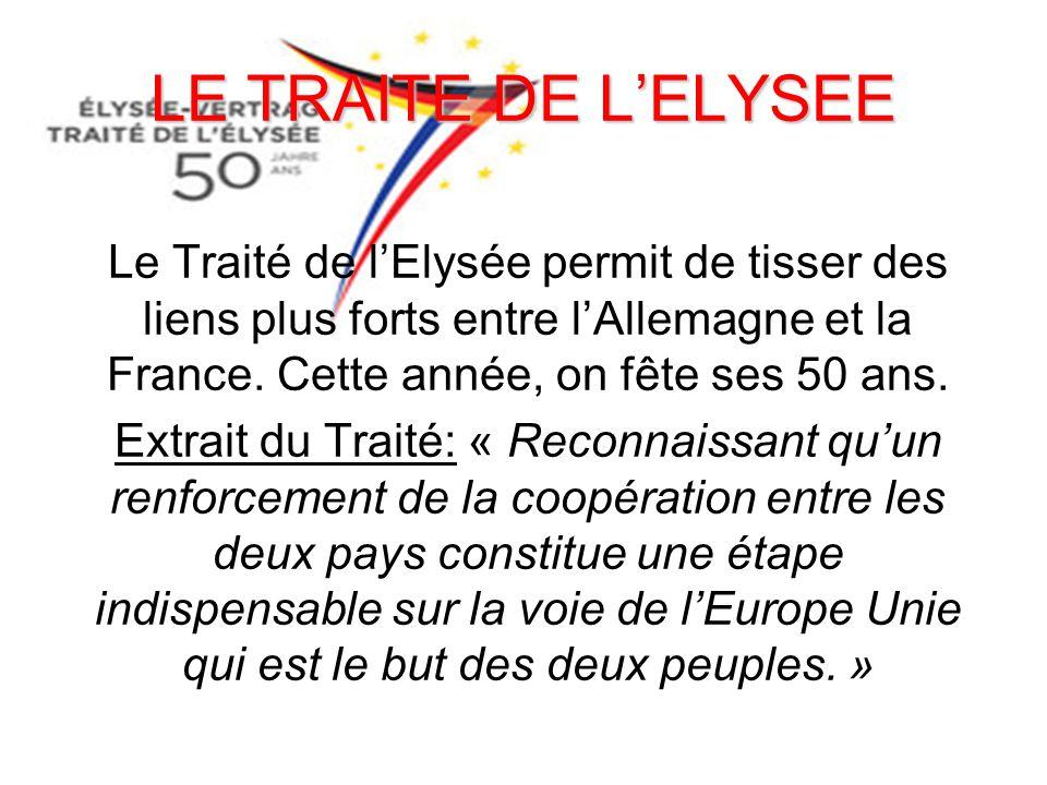 LE TRAITE DE L'ELYSEE Le Traité de l'Elysée permit de tisser des liens plus forts entre l'Allemagne et la France. Cette année, on fête ses 50 ans. Ext