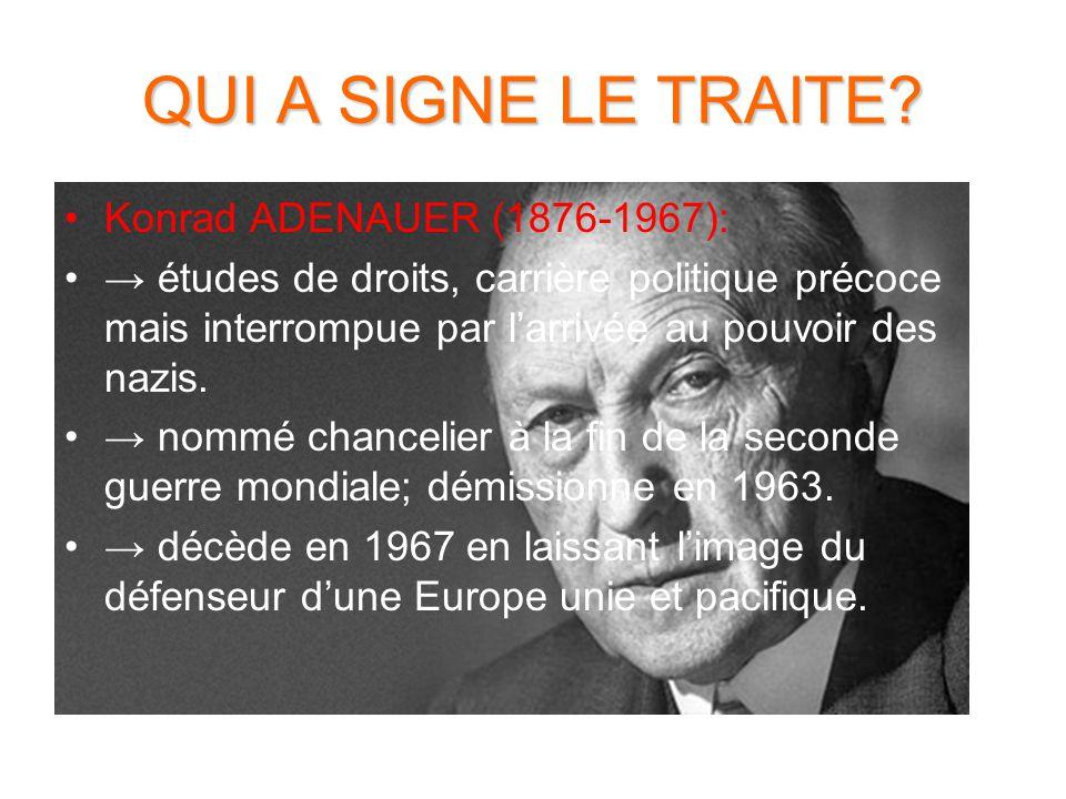QUI A SIGNE LE TRAITE? Konrad ADENAUER (1876-1967): → études de droits, carrière politique précoce mais interrompue par l'arrivée au pouvoir des nazis