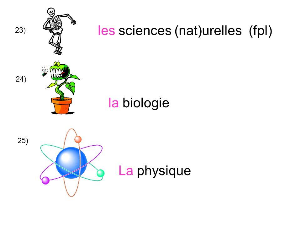 23) les sciences (nat)urelles (fpl) 24) la biologie La physique 25)