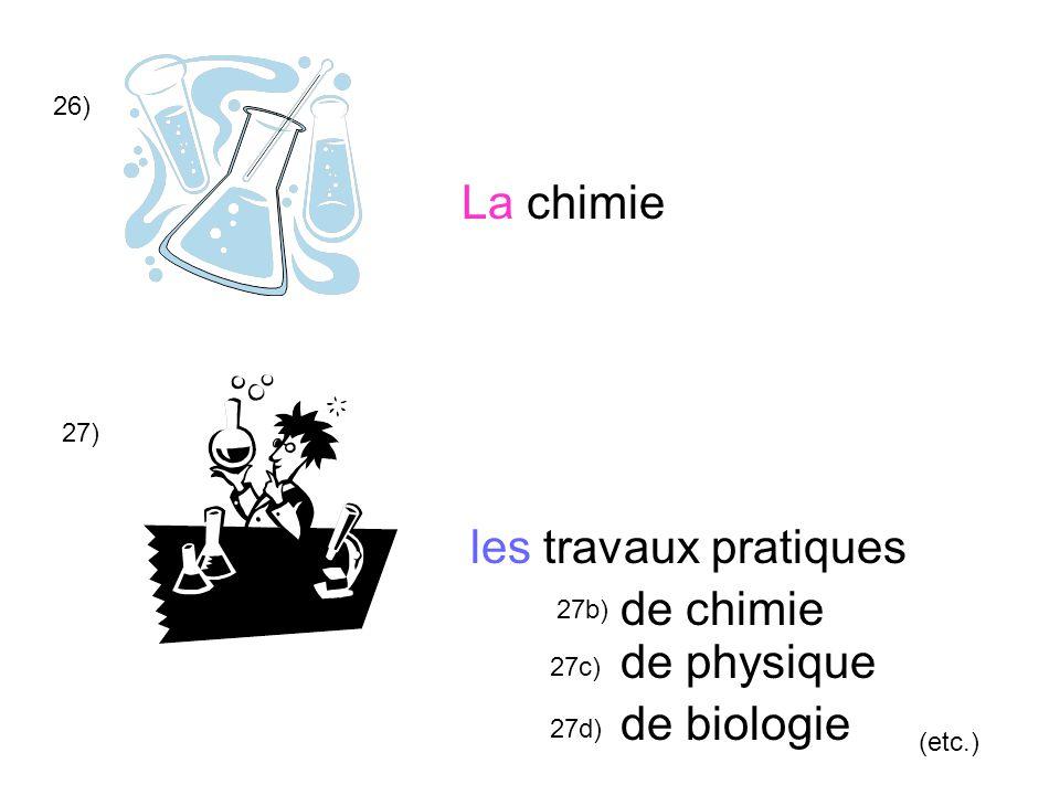 26) les travaux pratiques La chimie 27) de chimie de physique de biologie (etc.) 27b) 27c) 27d)
