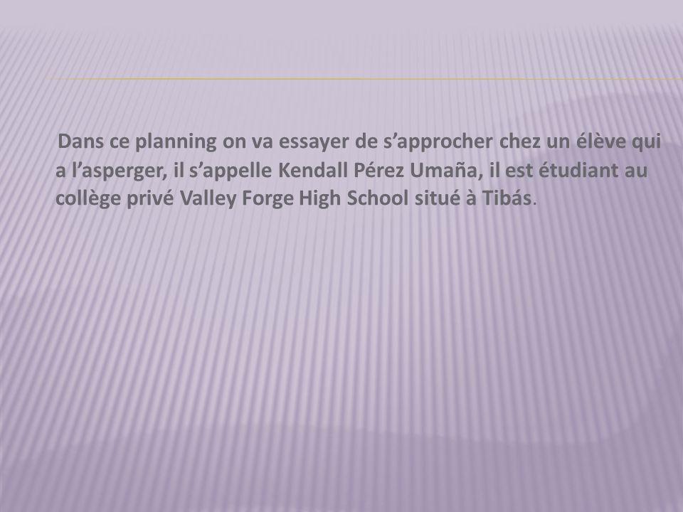 Dans ce planning on va essayer de s'approcher chez un élève qui a l'asperger, il s'appelle Kendall Pérez Umaña, il est étudiant au collège privé Valley Forge High School situé à Tibás.