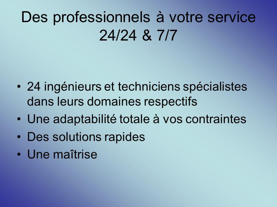 Des professionnels à votre service 24/24 & 7/7 24 ingénieurs et techniciens spécialistes dans leurs domaines respectifs Une adaptabilité totale à vos
