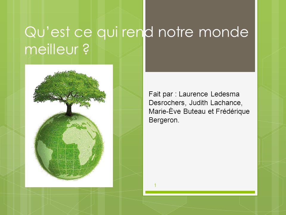 1 Qu'est ce qui rend notre monde meilleur ? Fait par : Laurence Ledesma Desrochers, Judith Lachance, Marie-Ève Buteau et Frédérique Bergeron.