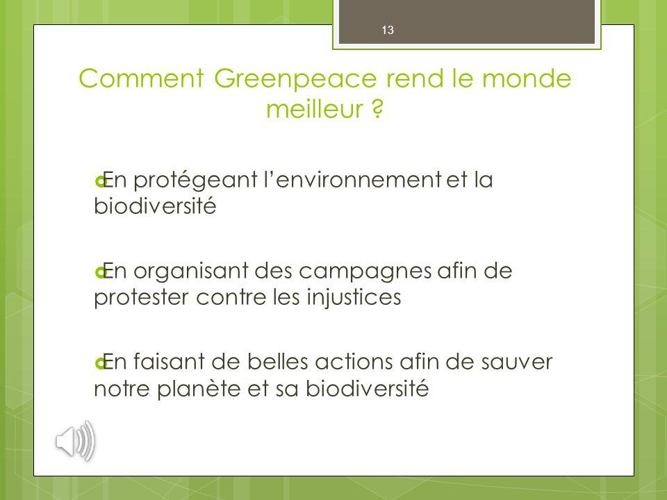 13 Comment Greenpeace rend le monde meilleur ?  En protégeant l'environnement et la biodiversité  En organisant des campagnes afin de protester cont