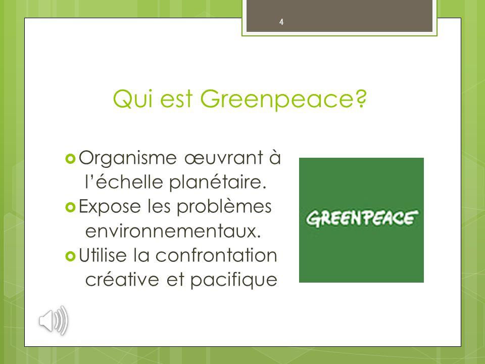 4 Qui est Greenpeace?  Organisme œuvrant à l'échelle planétaire.  Expose les problèmes environnementaux.  Utilise la confrontation créative et paci