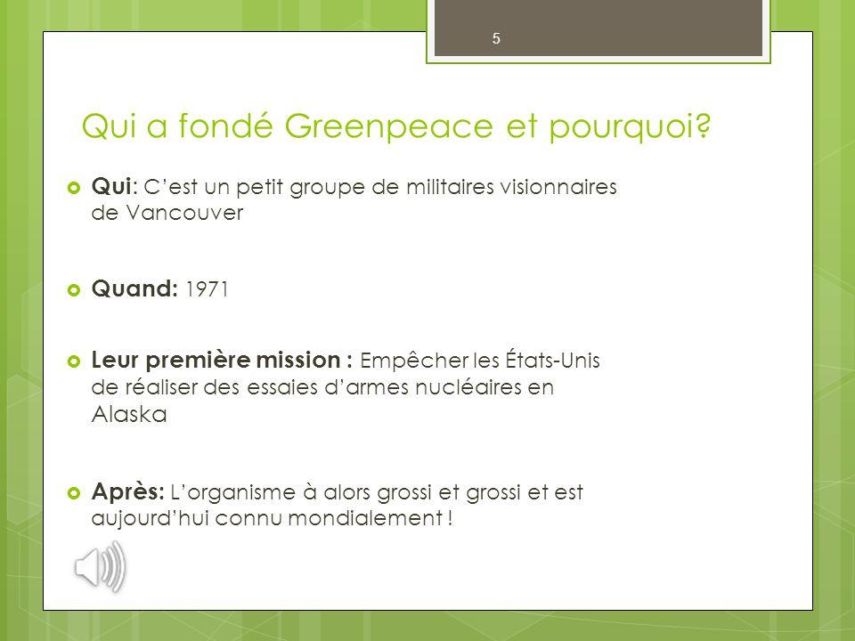 5 Qui a fondé Greenpeace et pourquoi?  Qui : C'est un petit groupe de militaires visionnaires de Vancouver  Quand: 1971  Leur première mission : Em
