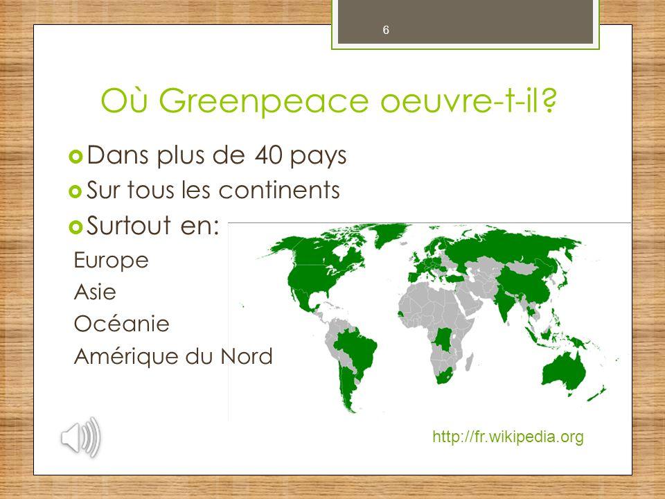 6 Où Greenpeace oeuvre-t-il?  Dans plus de 40 pays  Sur tous les continents  Surtout en: Europe Asie Océanie Amérique du Nord http://fr.wikipedia.o