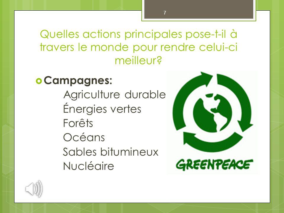 7 Quelles actions principales pose-t-il à travers le monde pour rendre celui-ci meilleur?  Campagnes: Agriculture durable Énergies vertes Forêts Océa